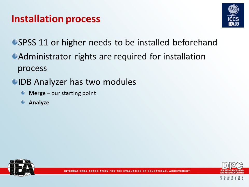 Installation process SPSS 11 or higher needs to be installed beforehand Administrator rights are required for installation process IDB Analyzer has two modules Merge – our starting point Analyze