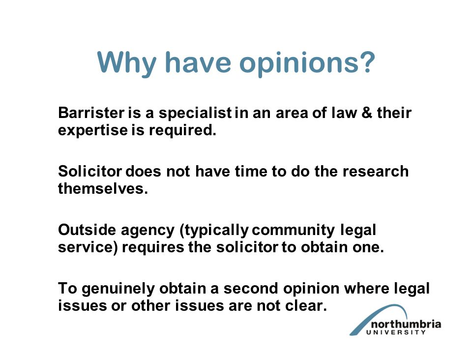 Why have opinions. Barrister is a specialist in an area of law & their expertise is required.