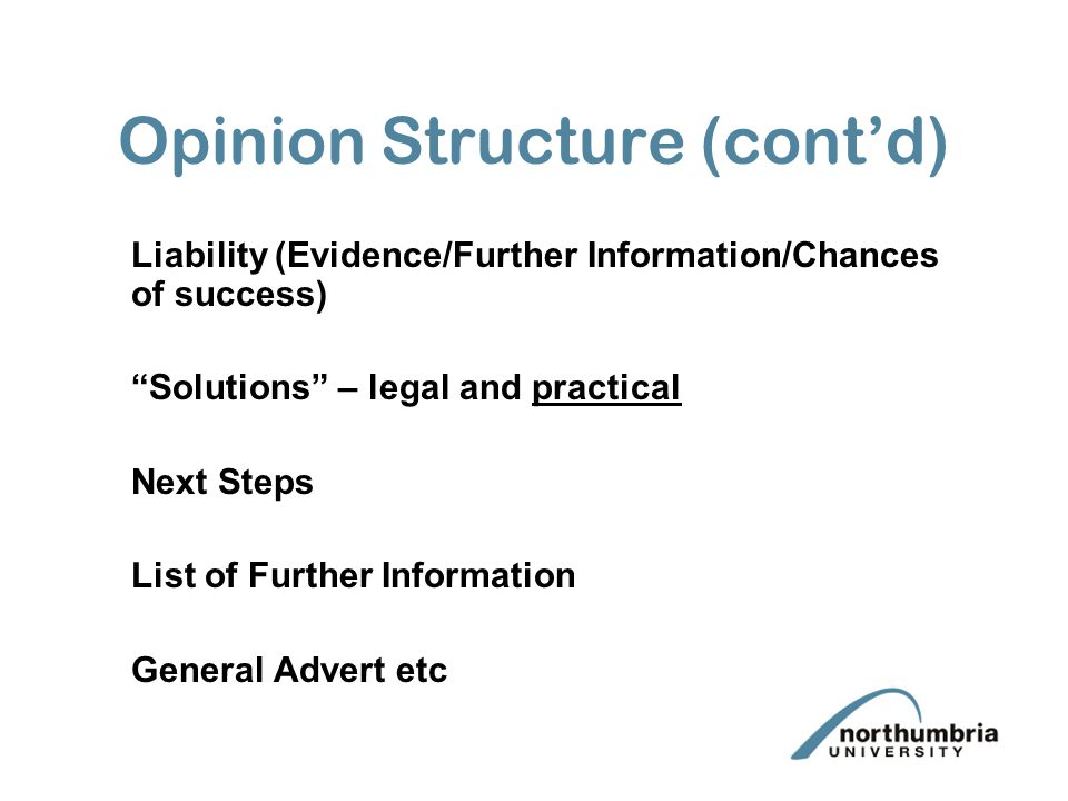 Opinion Structure (cont'd) Liability (Evidence/Further Information/Chances of success) Solutions – legal and practical Next Steps List of Further Information General Advert etc