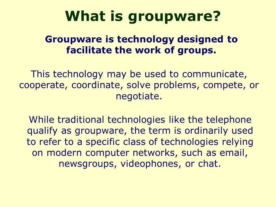 What is groupware. Groupware is technology designed to facilitate the work of groups.