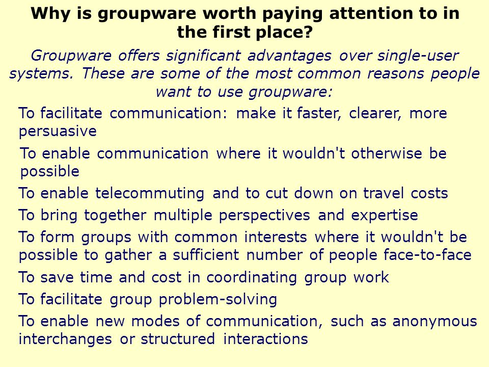 Groupware technologies are typically categorized along two primary dimensions Whether users of the groupware are working together at the same time ( realtime or synchronous groupware) or different times ( asynchronous groupware), and Whether users are working together in the same place ( colocated or face-to-face ) or in different places ( non-colocated or distance ).