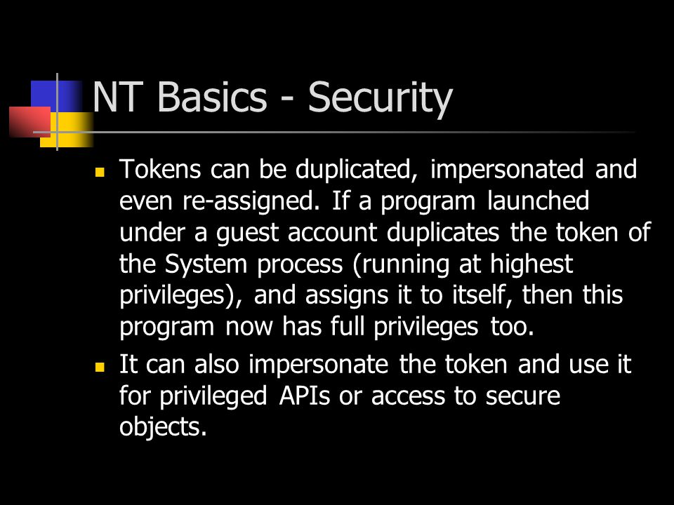 NT Basics - Security Tokens can be duplicated, impersonated and even re-assigned. If a program launched under a guest account duplicates the token of