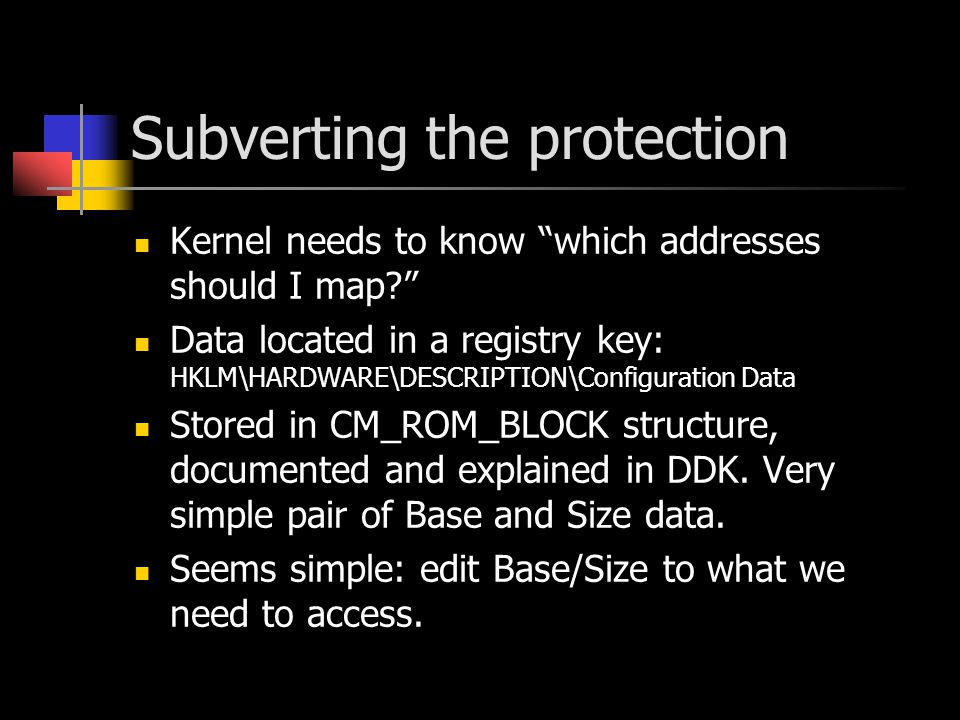 Subverting the protection Kernel needs to know which addresses should I map? Data located in a registry key: HKLM\HARDWARE\DESCRIPTION\Configuration Data Stored in CM_ROM_BLOCK structure, documented and explained in DDK.