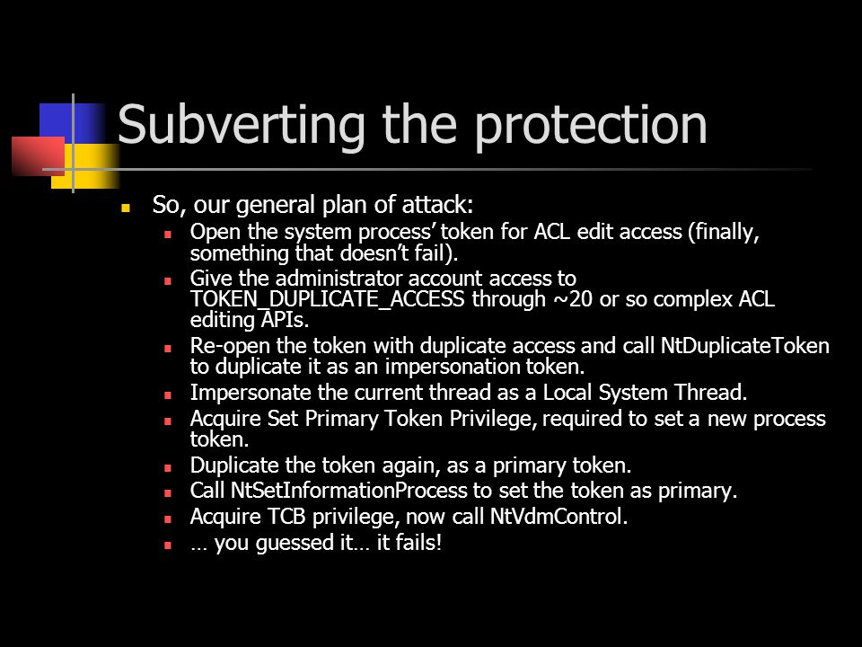 Subverting the protection So, our general plan of attack: Open the system process' token for ACL edit access (finally, something that doesn't fail). G