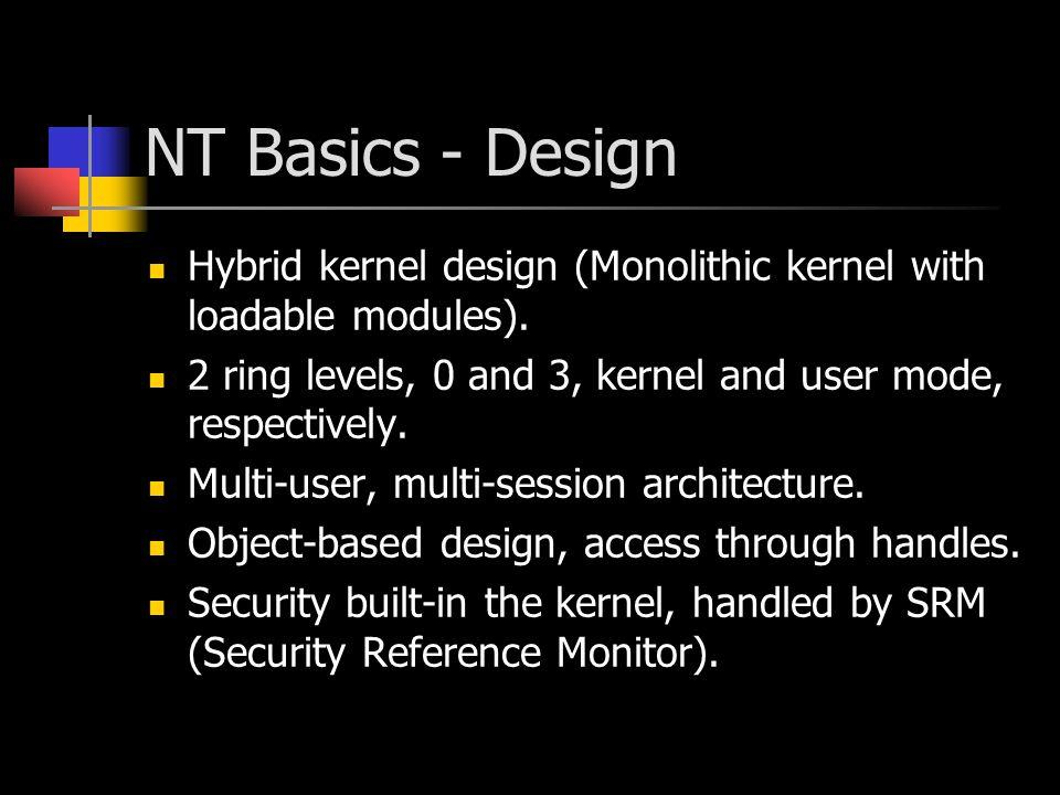 NT Basics - Design Hybrid kernel design (Monolithic kernel with loadable modules). 2 ring levels, 0 and 3, kernel and user mode, respectively. Multi-u