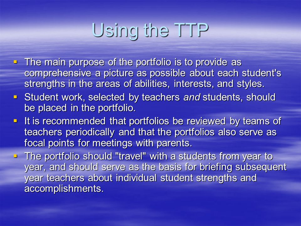 Using the TTP  The main purpose of the portfolio is to provide as comprehensive a picture as possible about each student s strengths in the areas of abilities, interests, and styles.