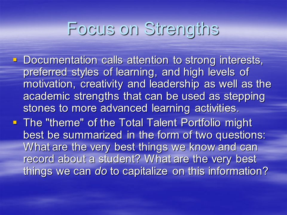 Focus on Strengths  Documentation calls attention to strong interests, preferred styles of learning, and high levels of motivation, creativity and leadership as well as the academic strengths that can be used as stepping stones to more advanced learning activities.