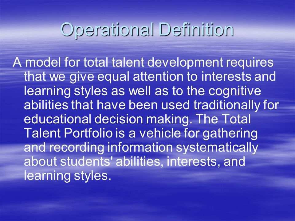 Operational Definition A model for total talent development requires that we give equal attention to interests and learning styles as well as to the cognitive abilities that have been used traditionally for educational decision making.
