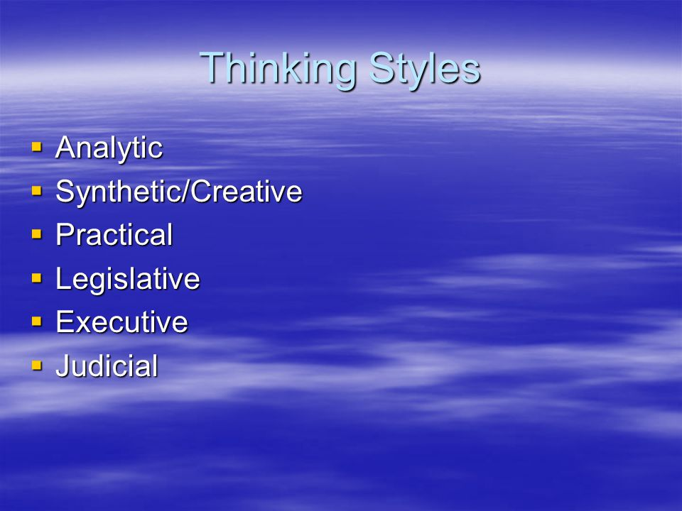 Thinking Styles  Analytic  Synthetic/Creative  Practical  Legislative  Executive  Judicial