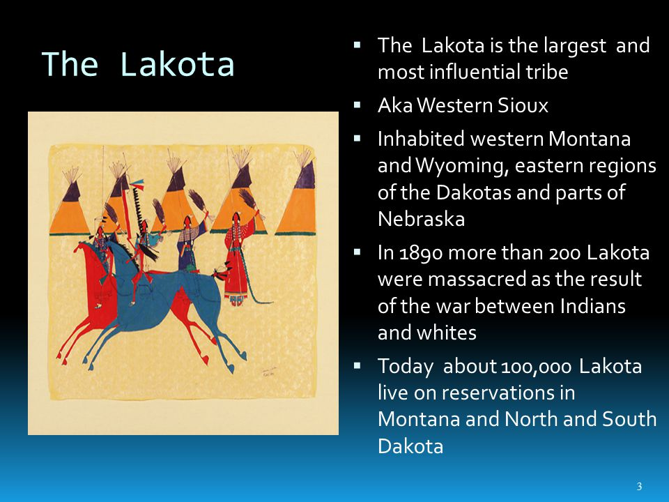 The Lakota  The Lakota is the largest and most influential tribe  Aka Western Sioux  Inhabited western Montana and Wyoming, eastern regions of the Dakotas and parts of Nebraska  In 1890 more than 200 Lakota were massacred as the result of the war between Indians and whites  Today about 100,000 Lakota live on reservations in Montana and North and South Dakota 3
