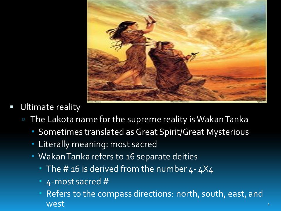  Ultimate reality  The Lakota name for the supreme reality is Wakan Tanka  Sometimes translated as Great Spirit/Great Mysterious  Literally meaning: most sacred  Wakan Tanka refers to 16 separate deities  The # 16 is derived from the number 4- 4X4  4-most sacred #  Refers to the compass directions: north, south, east, and west 4