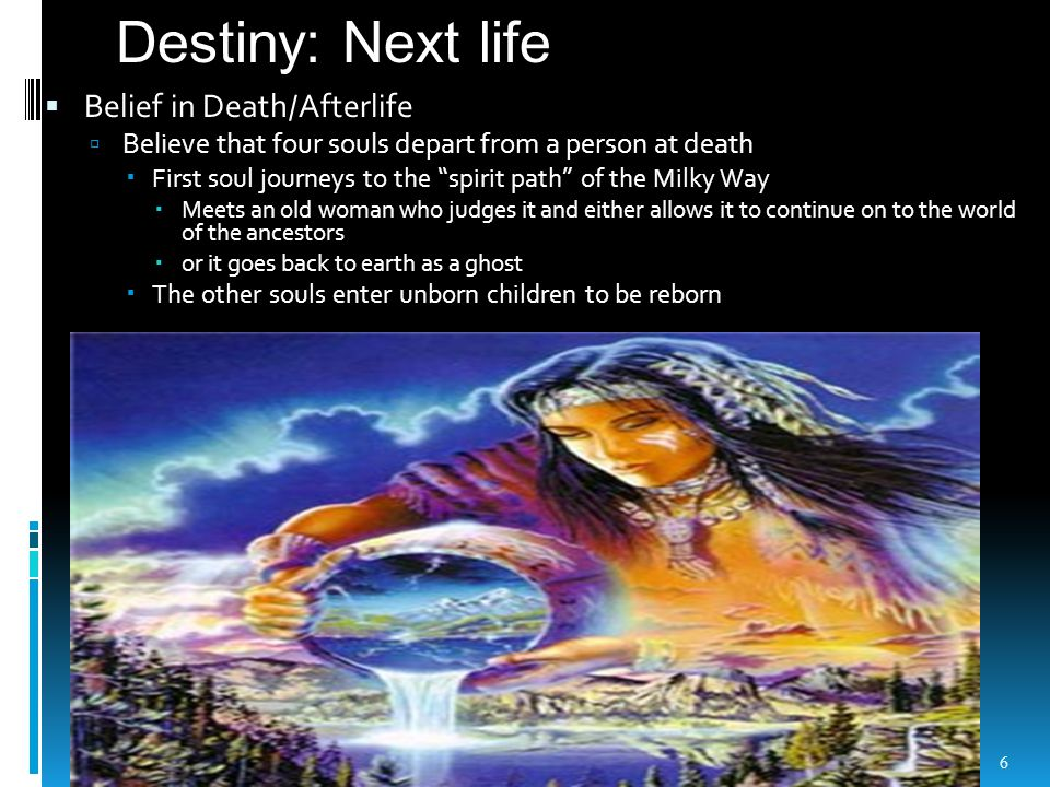  Belief in Death/Afterlife  Believe that four souls depart from a person at death  First soul journeys to the spirit path of the Milky Way  Meets an old woman who judges it and either allows it to continue on to the world of the ancestors  or it goes back to earth as a ghost  The other souls enter unborn children to be reborn 6 Destiny: Next life