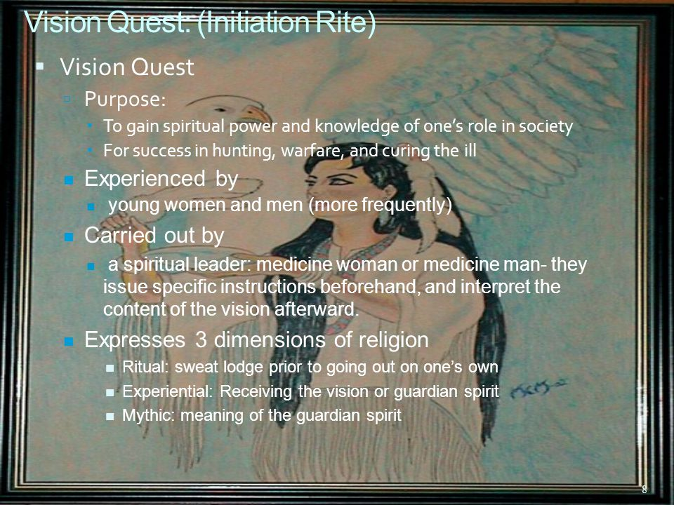 8 Vision Quest: (Initiation Rite)  Vision Quest  Purpose:  To gain spiritual power and knowledge of one's role in society  For success in hunting, warfare, and curing the ill Experienced by young women and men (more frequently) Carried out by a spiritual leader: medicine woman or medicine man- they issue specific instructions beforehand, and interpret the content of the vision afterward.