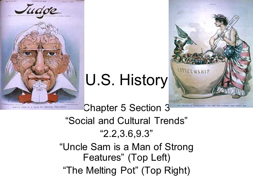 "U.S. History Chapter 5 Section 3 ""Social and Cultural Trends"" ""2.2,3.6,9.3"" ""Uncle Sam is a Man of Strong Features"" (Top Left) ""The Melting Pot"" (Top"