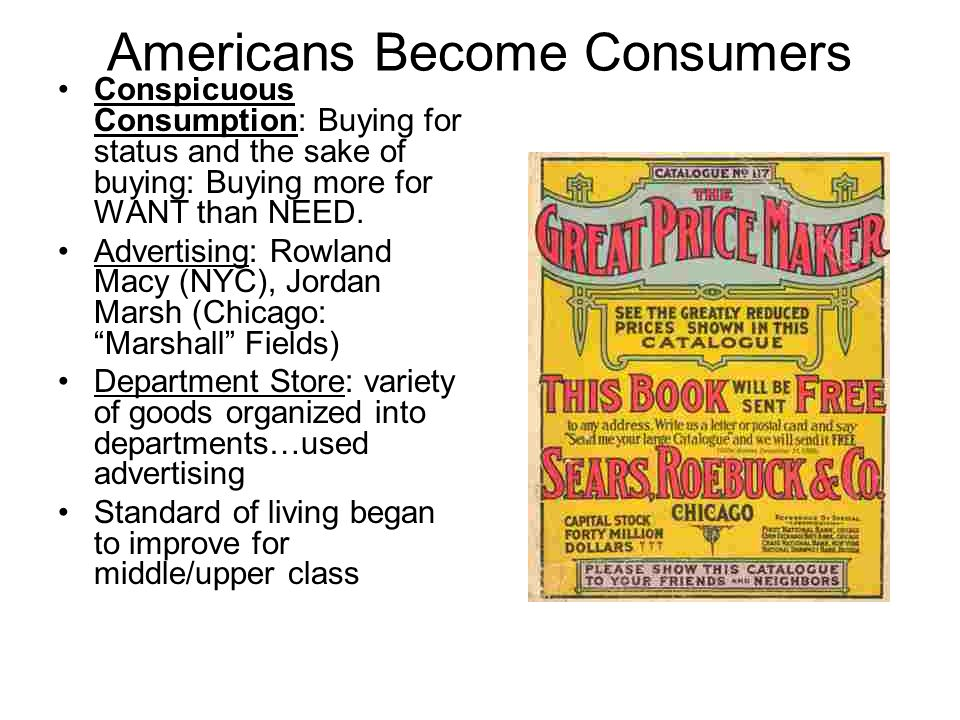Americans Become Consumers Conspicuous Consumption: Buying for status and the sake of buying: Buying more for WANT than NEED. Advertising: Rowland Mac