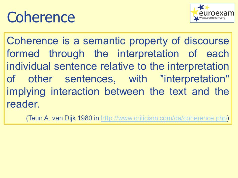 Coherence Coherence is a semantic property of discourse formed through the interpretation of each individual sentence relative to the interpretation of other sentences, with interpretation implying interaction between the text and the reader.