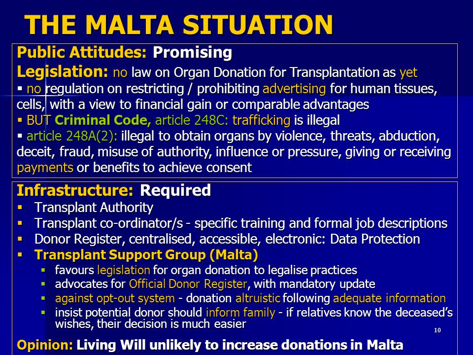 10 THE MALTA SITUATION Infrastructure: Required  Transplant Authority  Transplant co-ordinator/s - specific training and formal job descriptions  Donor Register, centralised, accessible, electronic: Data Protection  Transplant Support Group (Malta)  favours legislation for organ donation to legalise practices  advocates for Official Donor Register, with mandatory update  against opt-out system - donation altruistic following adequate information  insist potential donor should inform family - if relatives know the deceased's wishes, their decision is much easier Opinion: Living Will unlikely to increase donations in Malta Public Attitudes: Promising Legislation: no law on Organ Donation for Transplantation as yet  no regulation on restricting / prohibiting advertising for human tissues, cells, with a view to financial gain or comparable advantages  BUT Criminal Code, article 248C: trafficking is illegal  article 248A(2): illegal to obtain organs by violence, threats, abduction, deceit, fraud, misuse of authority, influence or pressure, giving or receiving payments or benefits to achieve consent