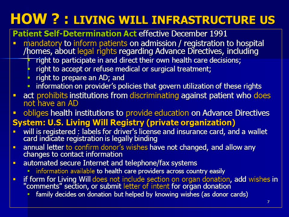 7 HOW ? : LIVING WILL INFRASTRUCTURE US Patient Self-Determination Act effective December 1991  mandatory to inform patients on admission / registrat