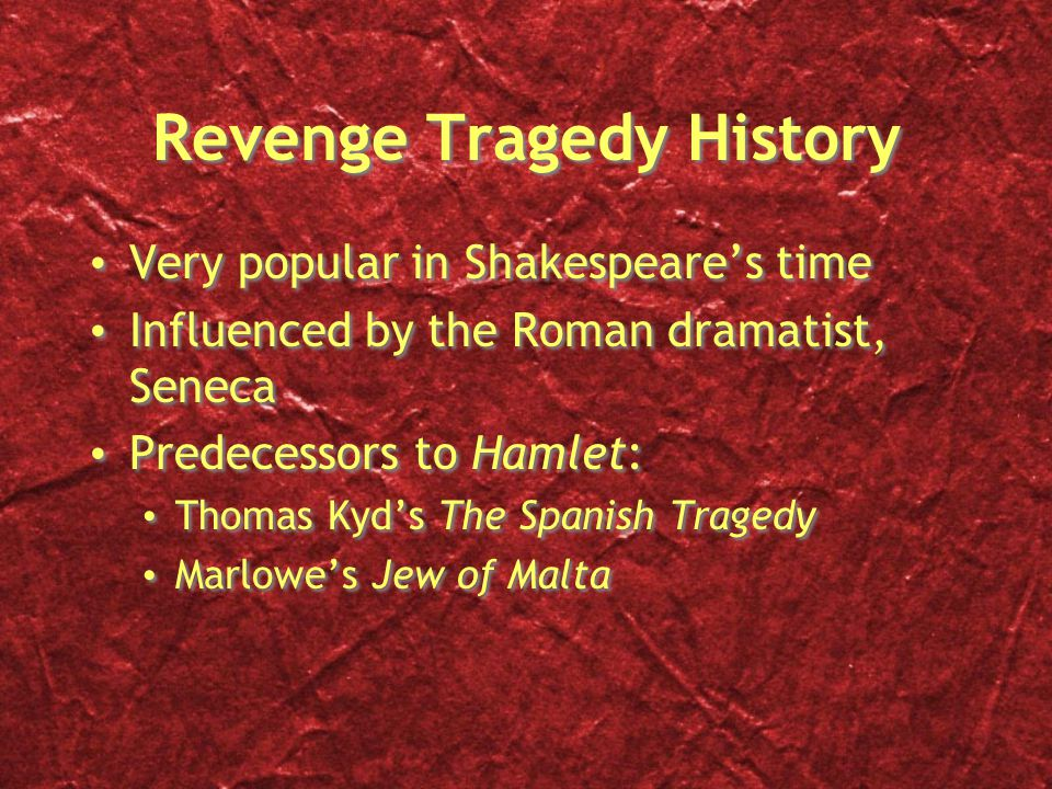 Revenge Tragedy History Very popular in Shakespeare's time Influenced by the Roman dramatist, Seneca Predecessors to Hamlet: Thomas Kyd's The Spanish Tragedy Marlowe's Jew of Malta Very popular in Shakespeare's time Influenced by the Roman dramatist, Seneca Predecessors to Hamlet: Thomas Kyd's The Spanish Tragedy Marlowe's Jew of Malta