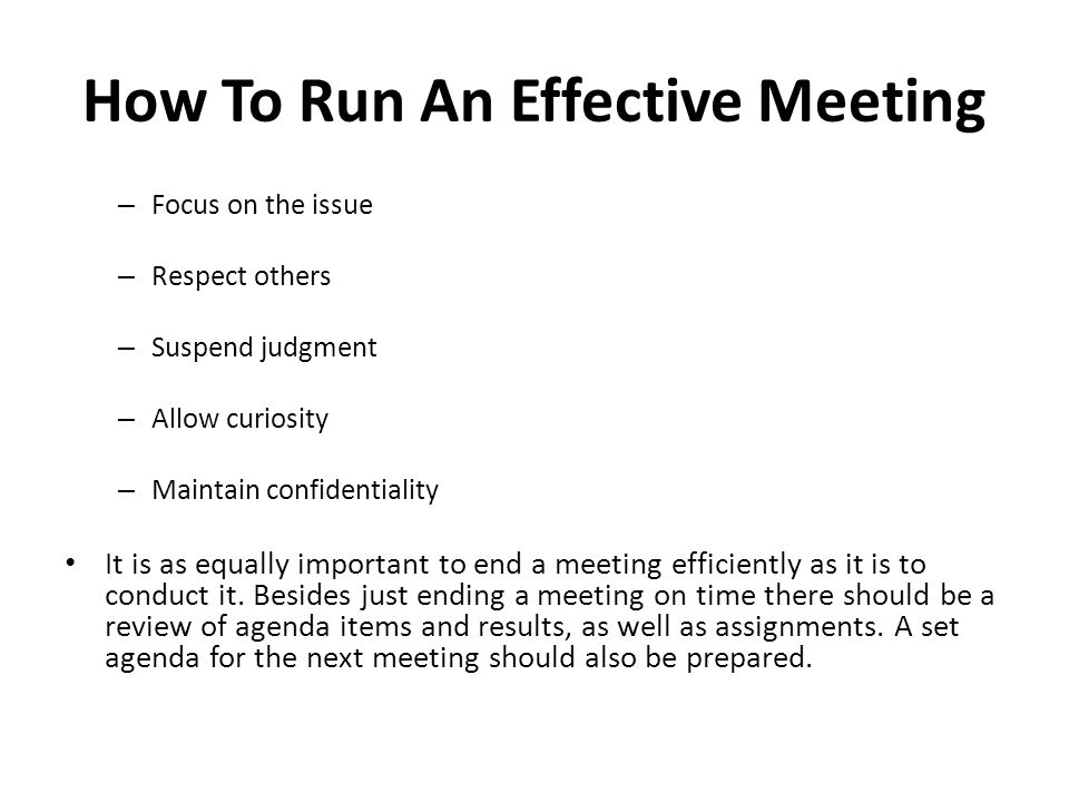How To Run An Effective Meeting – Focus on the issue – Respect others – Suspend judgment – Allow curiosity – Maintain confidentiality It is as equally important to end a meeting efficiently as it is to conduct it.
