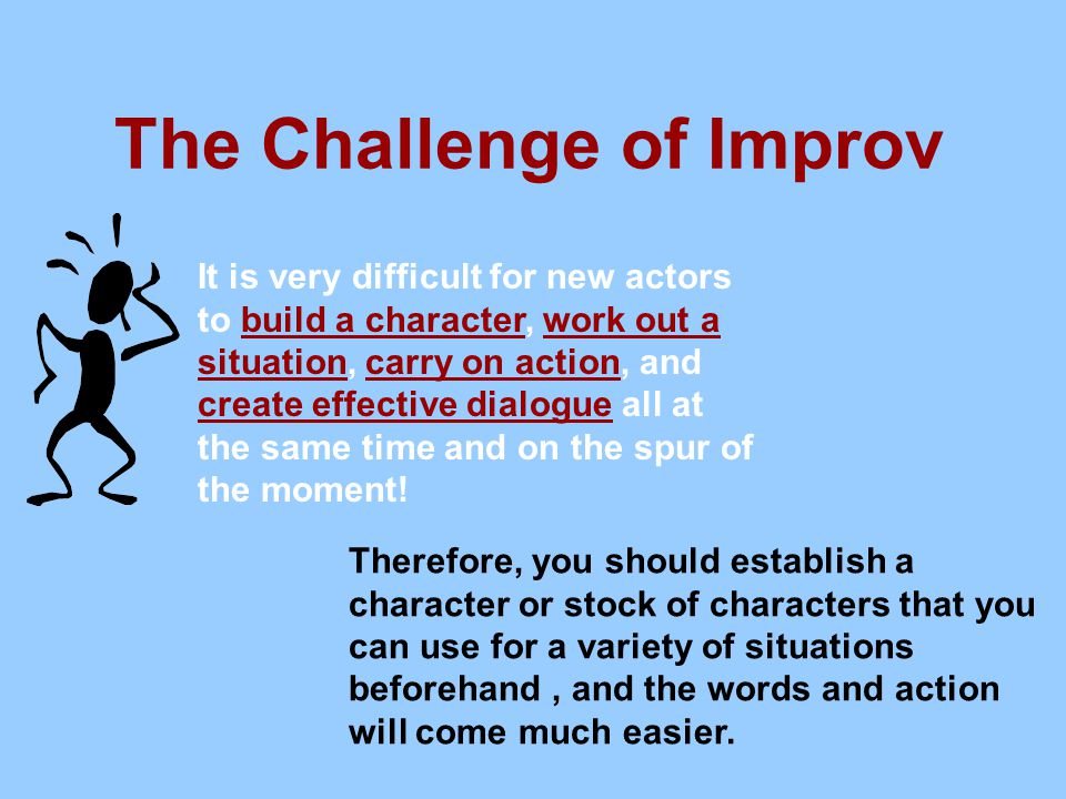 The Challenge of Improv It is very difficult for new actors to build a character, work out a situation, carry on action, and create effective dialogue all at the same time and on the spur of the moment.
