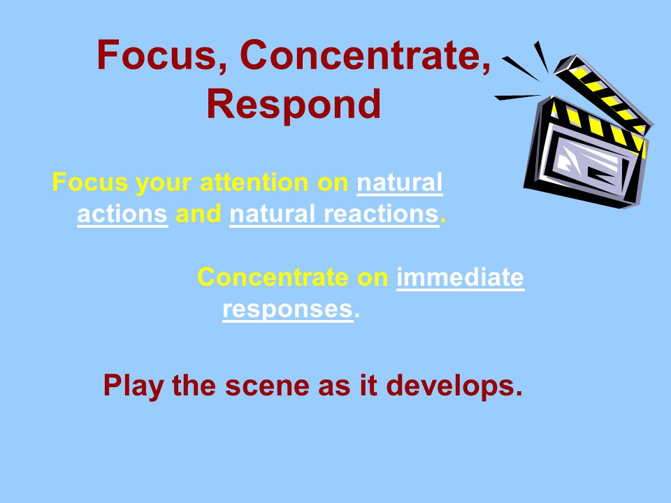 Focus, Concentrate, Respond Focus your attention on natural actions and natural reactions.