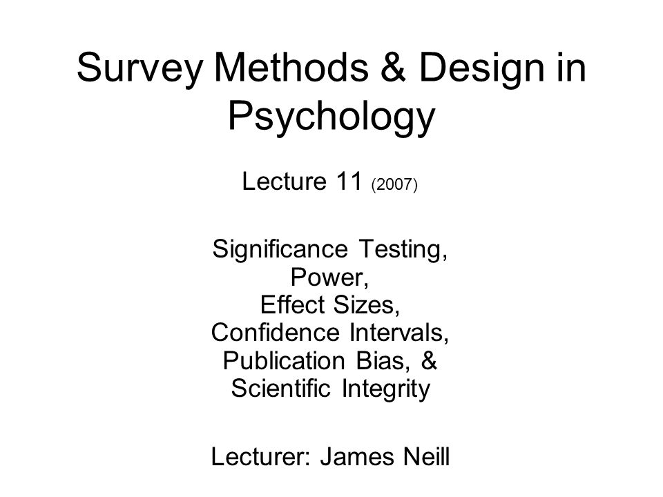 Survey Methods & Design in Psychology Lecture 11 (2007) Significance Testing, Power, Effect Sizes, Confidence Intervals, Publication Bias, & Scientifi