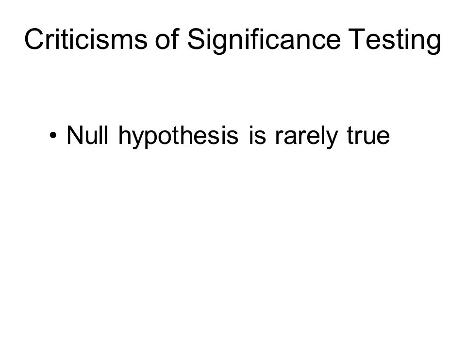 Null hypothesis is rarely true Criticisms of Significance Testing