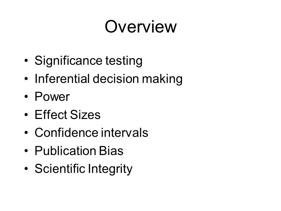 Overview Significance testing Inferential decision making Power Effect Sizes Confidence intervals Publication Bias Scientific Integrity
