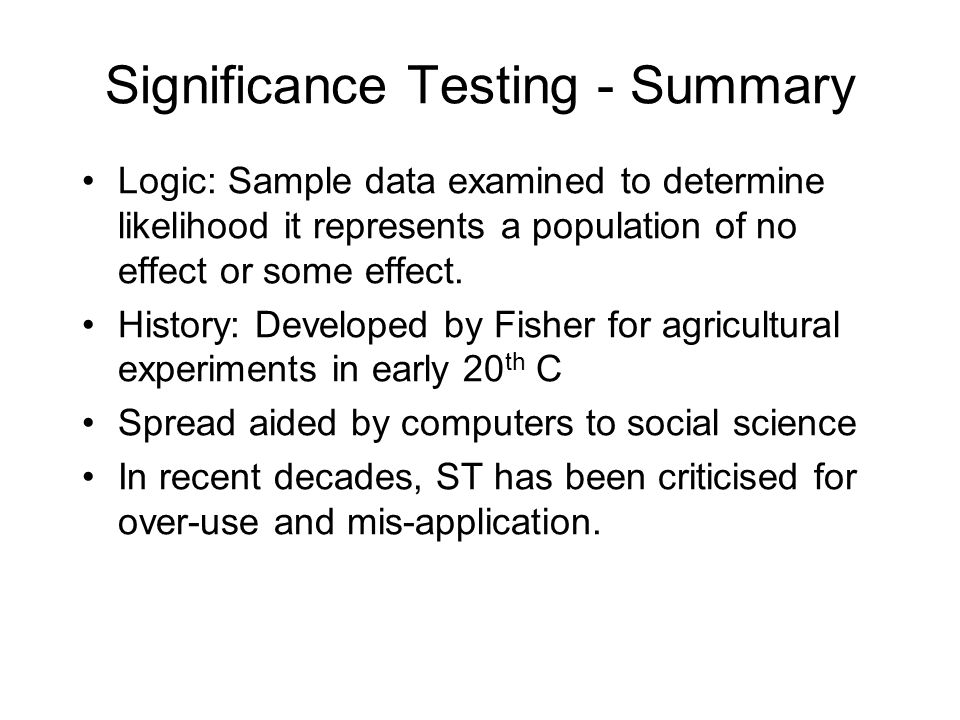 Logic: Sample data examined to determine likelihood it represents a population of no effect or some effect. History: Developed by Fisher for agricultu