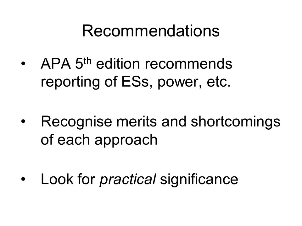 Recommendations APA 5 th edition recommends reporting of ESs, power, etc. Recognise merits and shortcomings of each approach Look for practical signif