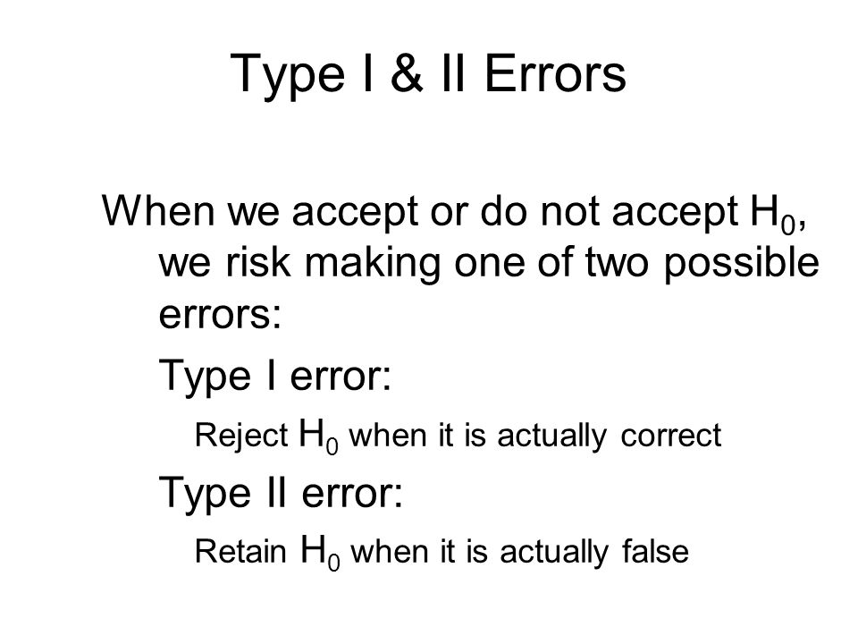 Type I & II Errors When we accept or do not accept H 0, we risk making one of two possible errors: Type I error: Reject H 0 when it is actually correct Type II error: Retain H 0 when it is actually false