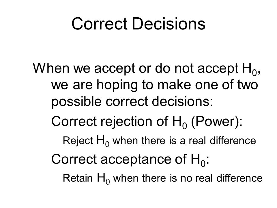 Correct Decisions When we accept or do not accept H 0, we are hoping to make one of two possible correct decisions: Correct rejection of H 0 (Power):