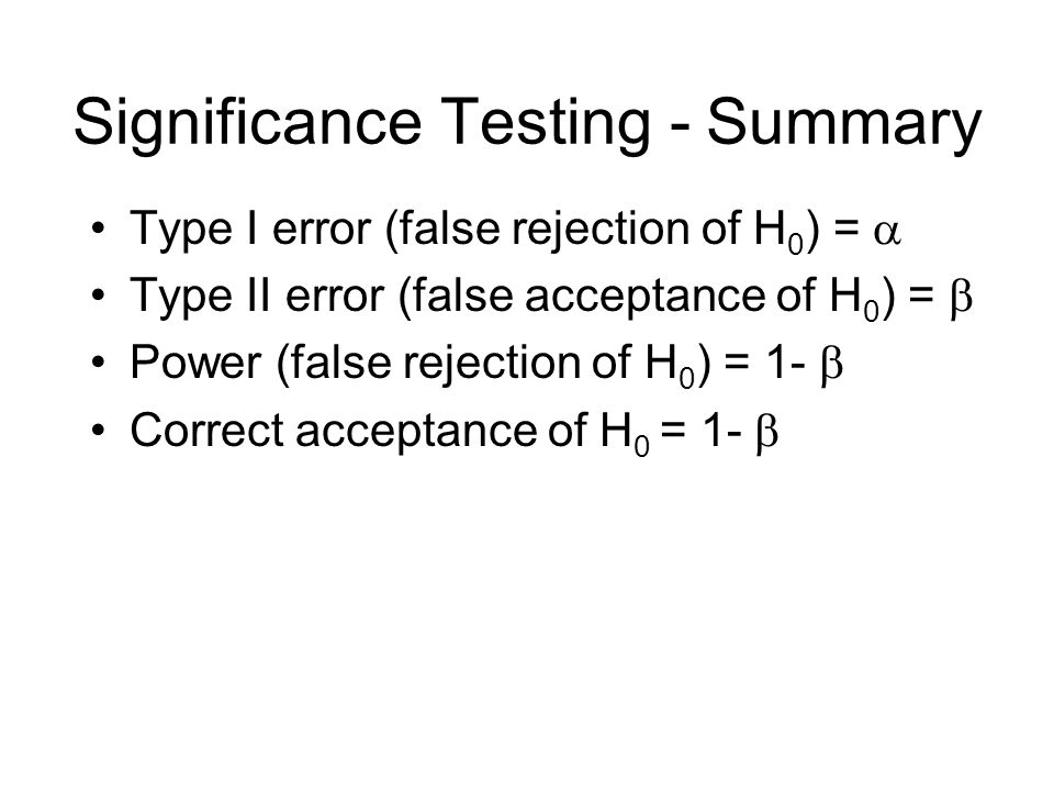 Type I error (false rejection of H 0 ) =  Type II error (false acceptance of H 0 ) =  Power (false rejection of H 0 ) = 1-  Correct acceptance of H 0 = 1-  Significance Testing - Summary