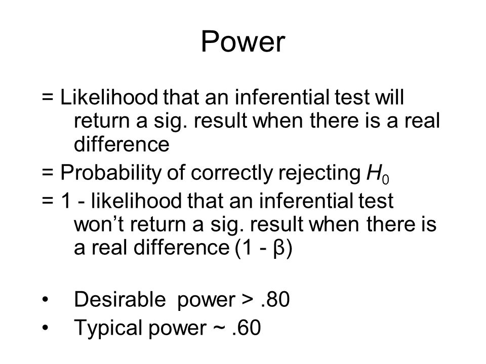 = Likelihood that an inferential test will return a sig. result when there is a real difference = Probability of correctly rejecting H 0 = 1 - likelih