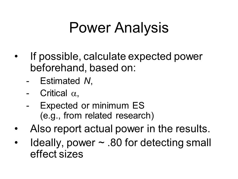 Power Analysis If possible, calculate expected power beforehand, based on: -Estimated N, -Critical , -Expected or minimum ES (e.g., from related research) Also report actual power in the results.