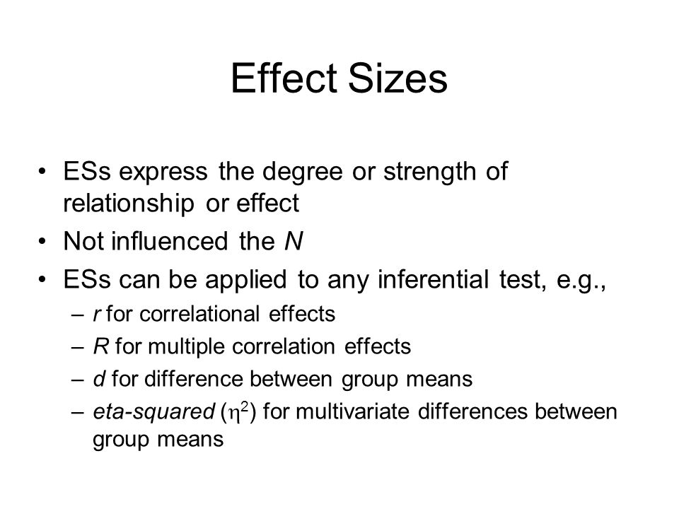 ESs express the degree or strength of relationship or effect Not influenced the N ESs can be applied to any inferential test, e.g., –r for correlational effects –R for multiple correlation effects –d for difference between group means –eta-squared (  2 ) for multivariate differences between group means Effect Sizes