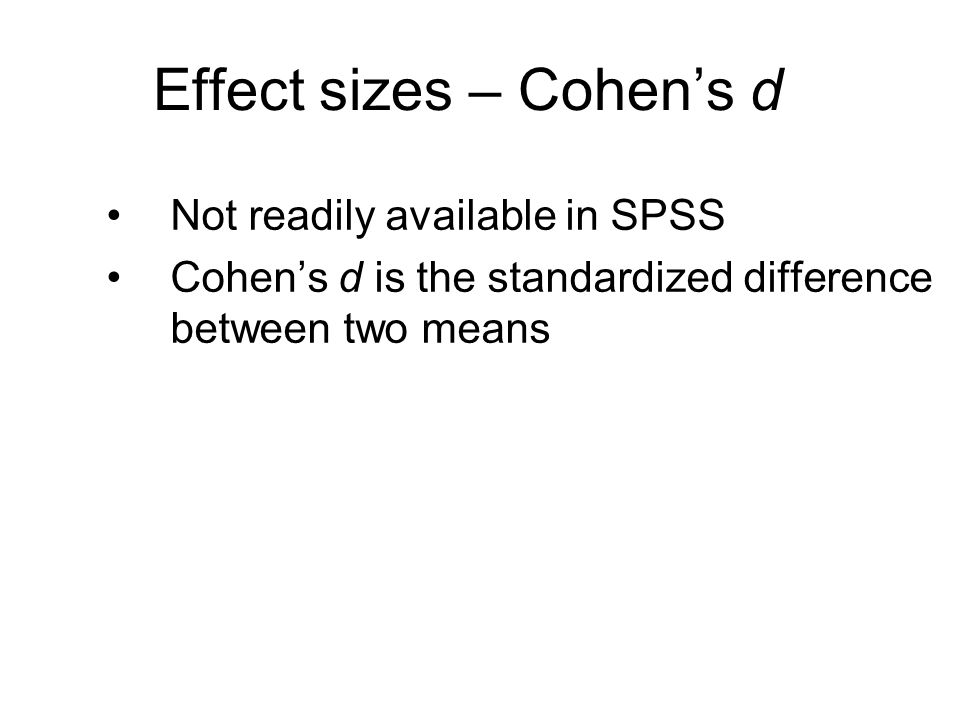 Effect sizes – Cohen's d Not readily available in SPSS Cohen's d is the standardized difference between two means