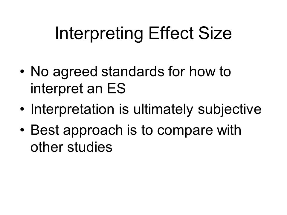 Interpreting Effect Size No agreed standards for how to interpret an ES Interpretation is ultimately subjective Best approach is to compare with other studies