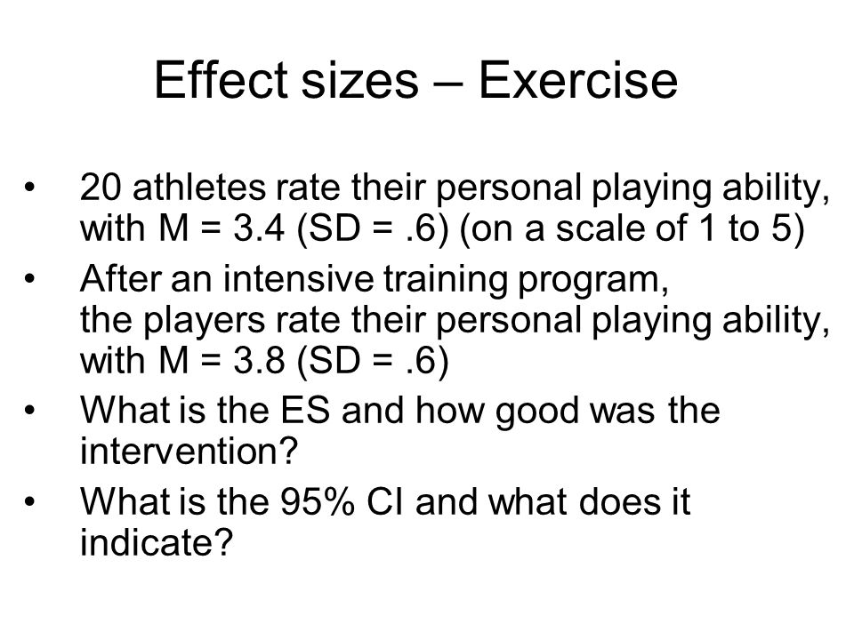 Effect sizes – Exercise 20 athletes rate their personal playing ability, with M = 3.4 (SD =.6) (on a scale of 1 to 5) After an intensive training prog