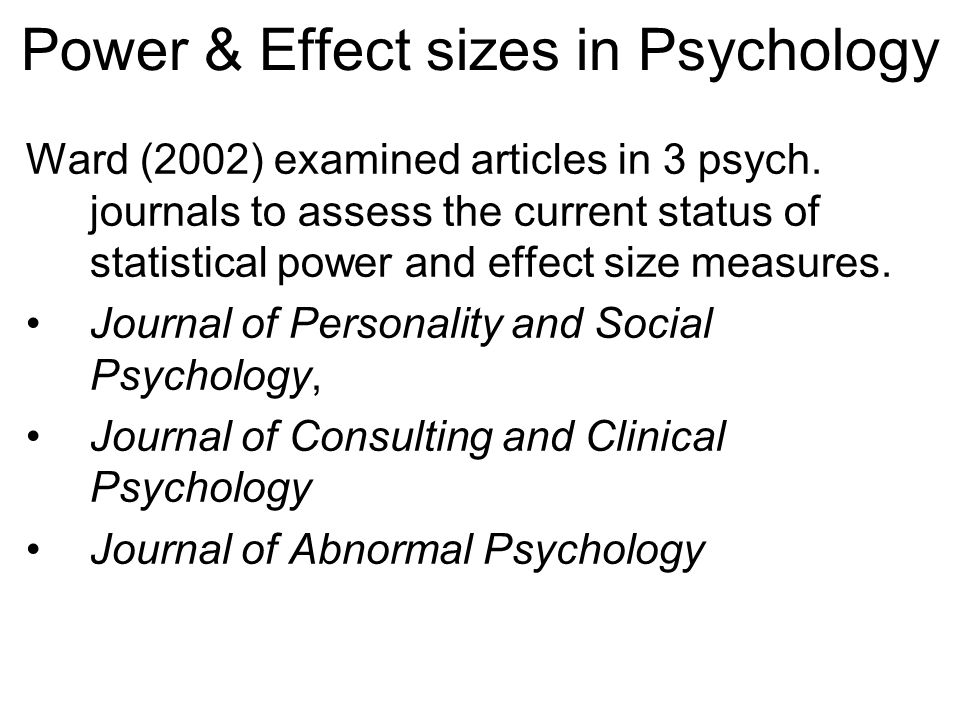 Power & Effect sizes in Psychology Ward (2002) examined articles in 3 psych. journals to assess the current status of statistical power and effect siz