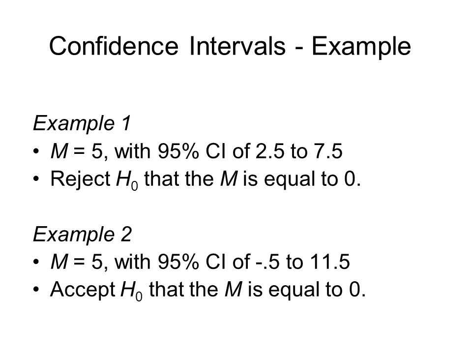 Confidence Intervals - Example Example 1 M = 5, with 95% CI of 2.5 to 7.5 Reject H 0 that the M is equal to 0.