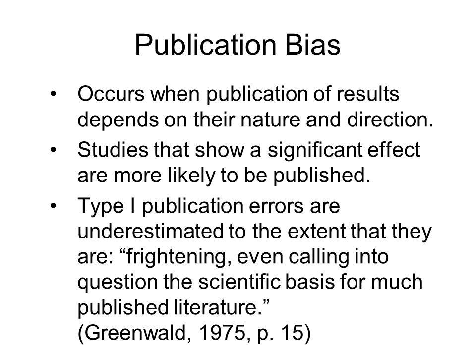 Publication Bias Occurs when publication of results depends on their nature and direction.