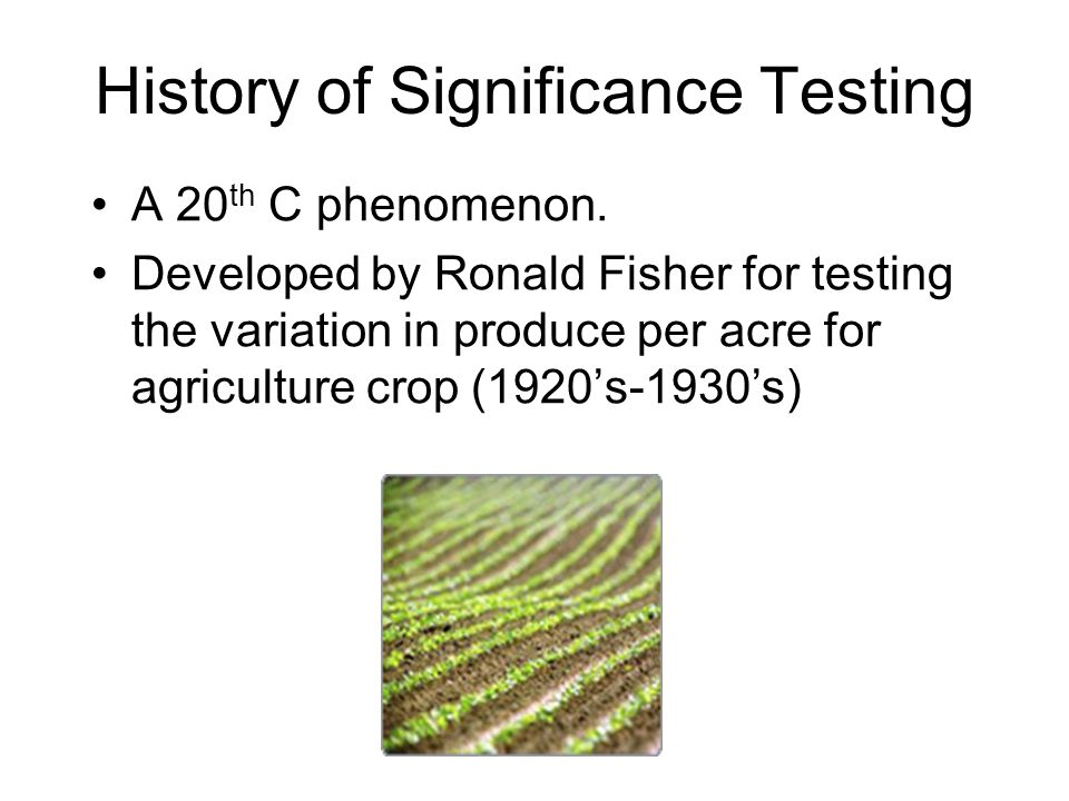 A 20 th C phenomenon. Developed by Ronald Fisher for testing the variation in produce per acre for agriculture crop (1920's-1930's) History of Signifi