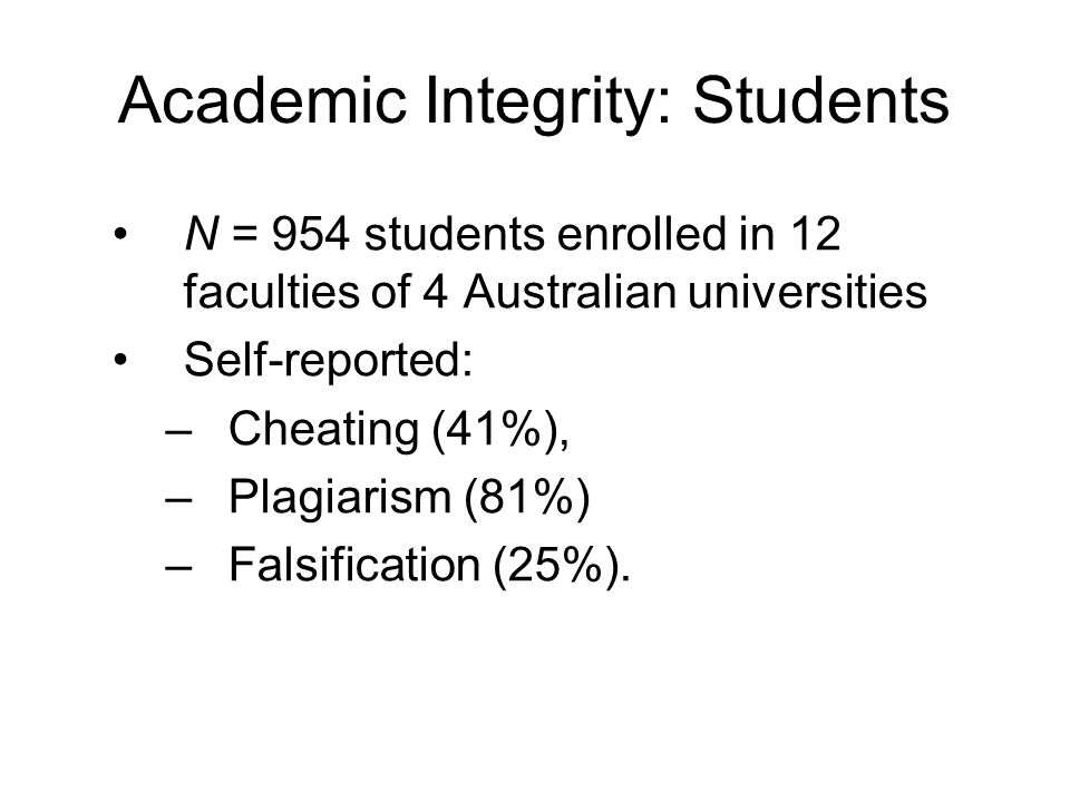 Academic Integrity: Students N = 954 students enrolled in 12 faculties of 4 Australian universities Self-reported: –Cheating (41%), –Plagiarism (81%) –Falsification (25%).