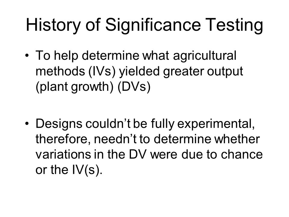 To help determine what agricultural methods (IVs) yielded greater output (plant growth) (DVs) Designs couldn't be fully experimental, therefore, needn't to determine whether variations in the DV were due to chance or the IV(s).