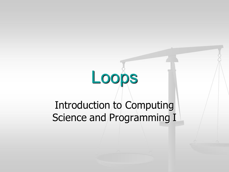 Loops Introduction to Computing Science and Programming I