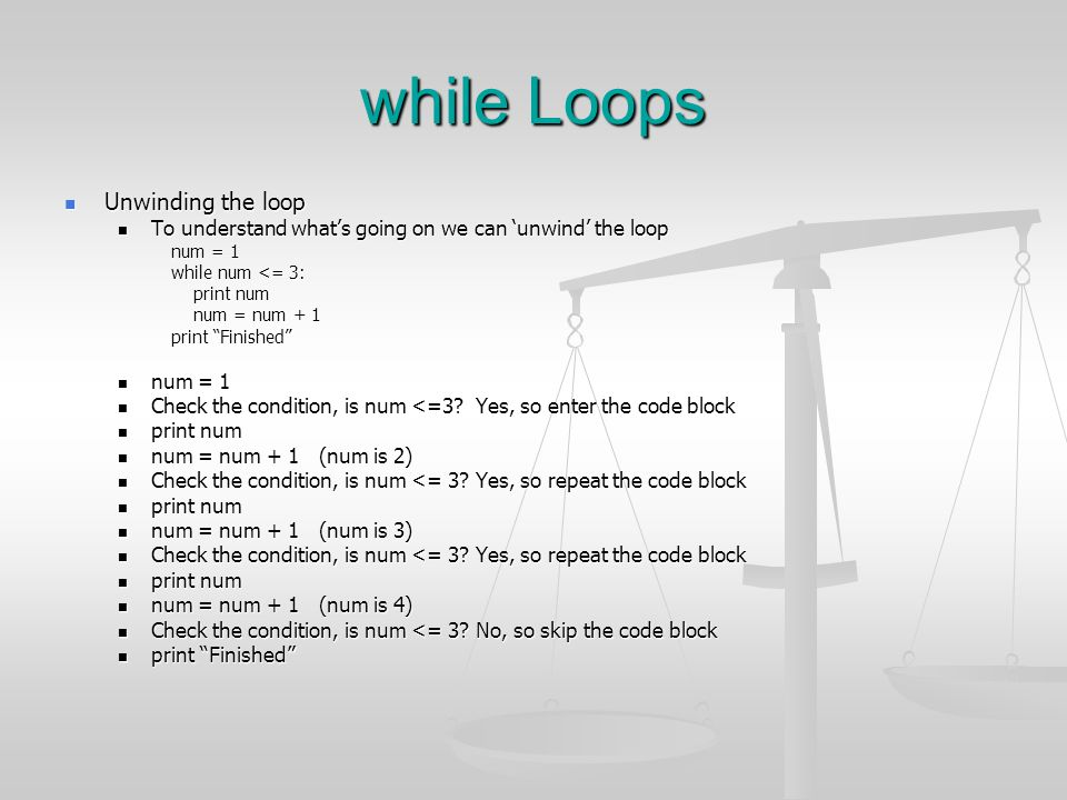 while Loops Unwinding the loop Unwinding the loop To understand what's going on we can 'unwind' the loop To understand what's going on we can 'unwind'