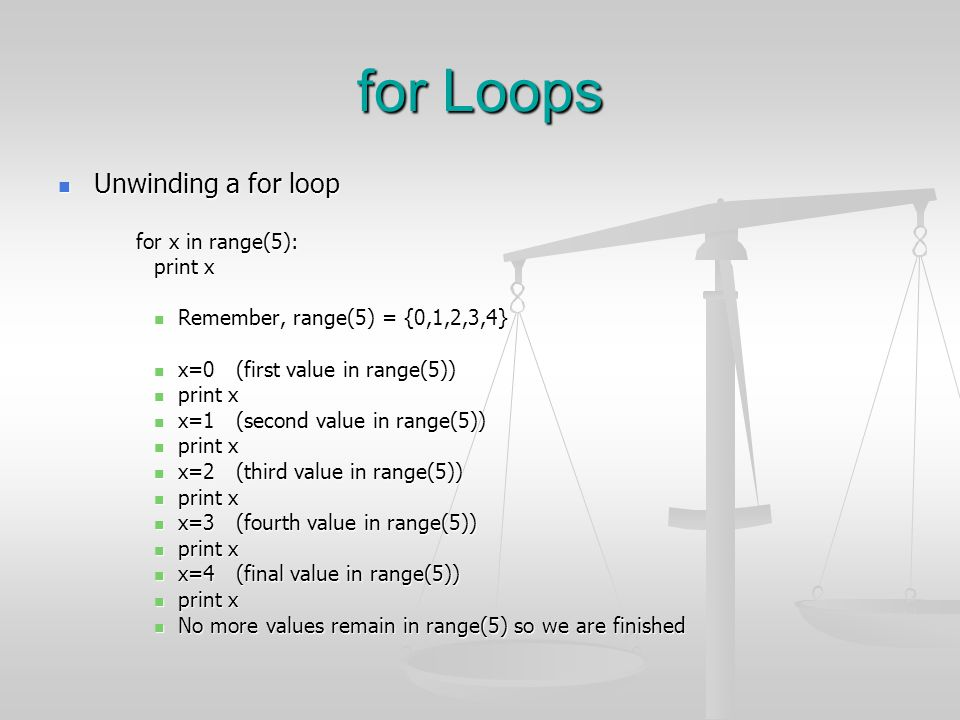 for Loops Unwinding a for loop Unwinding a for loop for x in range(5): print x Remember, range(5) = {0,1,2,3,4} Remember, range(5) = {0,1,2,3,4} x=0 (