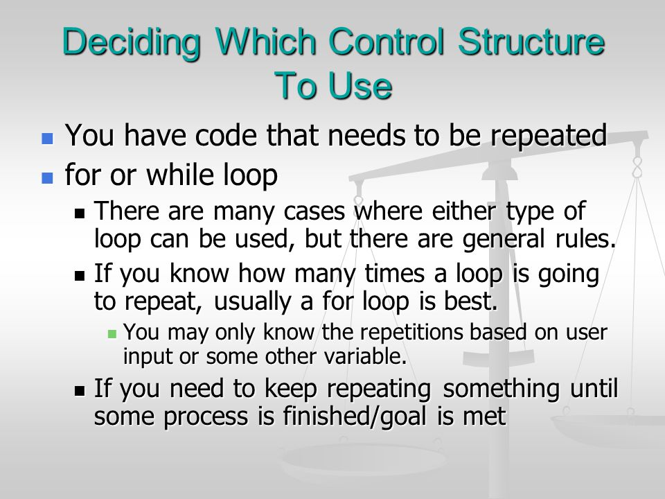 Deciding Which Control Structure To Use You have code that needs to be repeated You have code that needs to be repeated for or while loop for or while